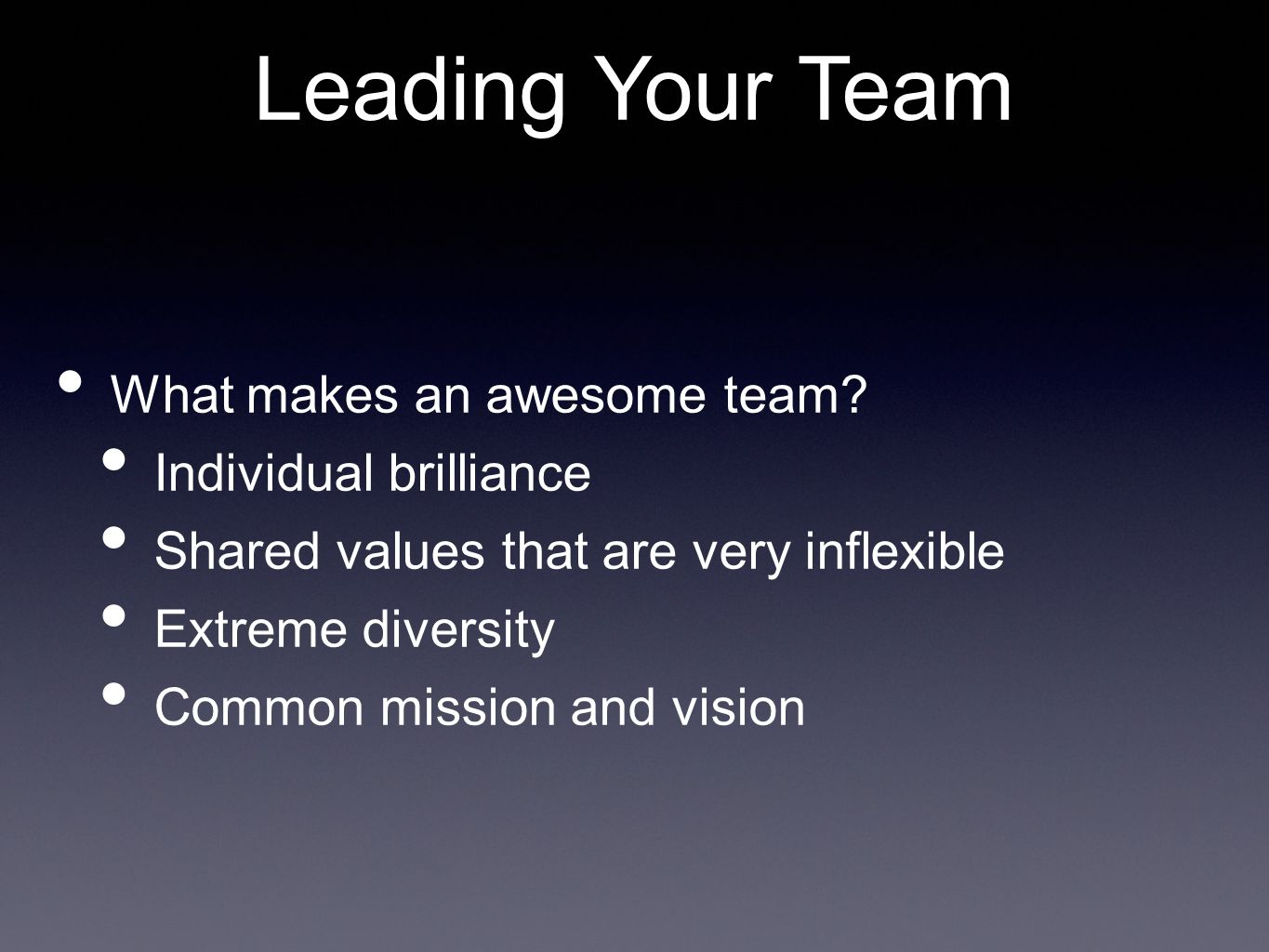 What makes an awesome team? Individual brilliance Shared values that are very inflexible Extreme diversity Common mission and vision Leading Your Team