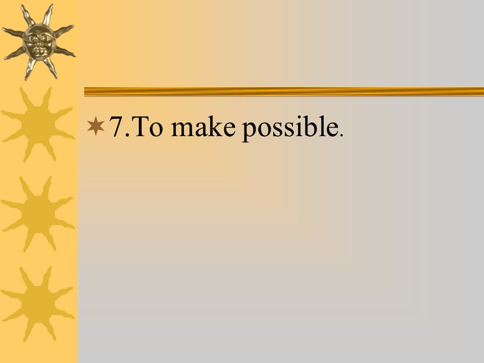  7.To make possible.