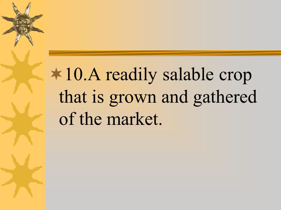  10.A readily salable crop that is grown and gathered of the market.