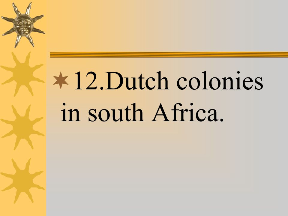  12.Dutch colonies in south Africa.