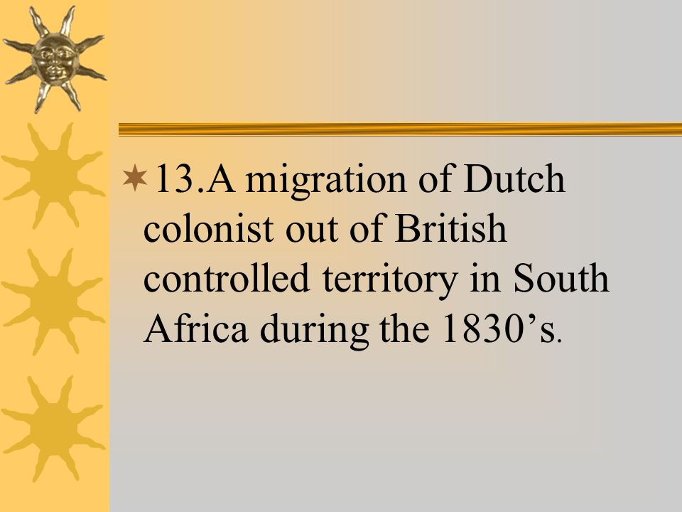  13.A migration of Dutch colonist out of British controlled territory in South Africa during the 1830's.