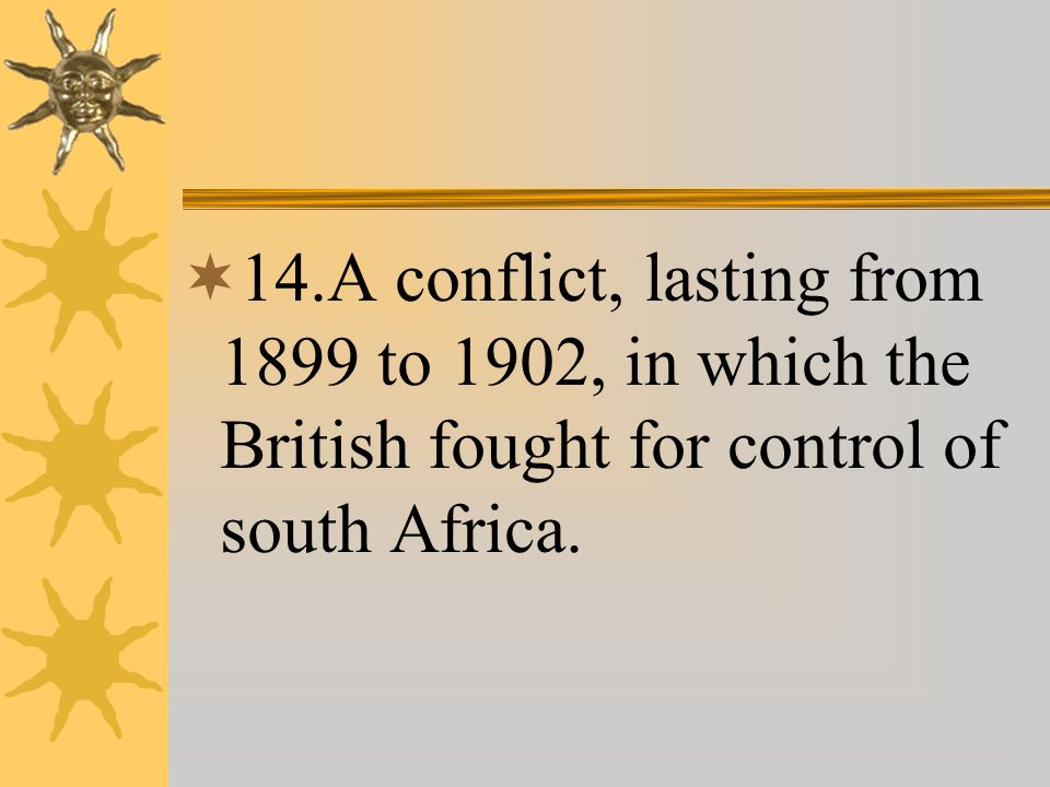  14.A conflict, lasting from 1899 to 1902, in which the British fought for control of south Africa.
