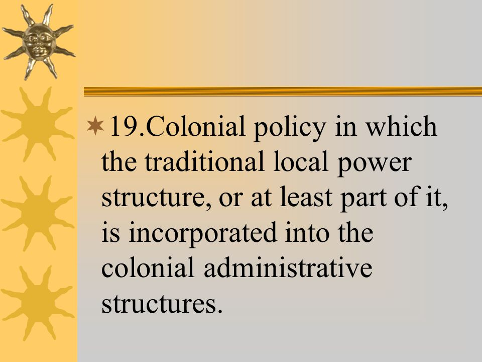  19.Colonial policy in which the traditional local power structure, or at least part of it, is incorporated into the colonial administrative structures.
