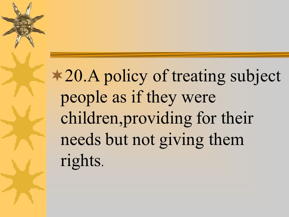  20.A policy of treating subject people as if they were children,providing for their needs but not giving them rights.