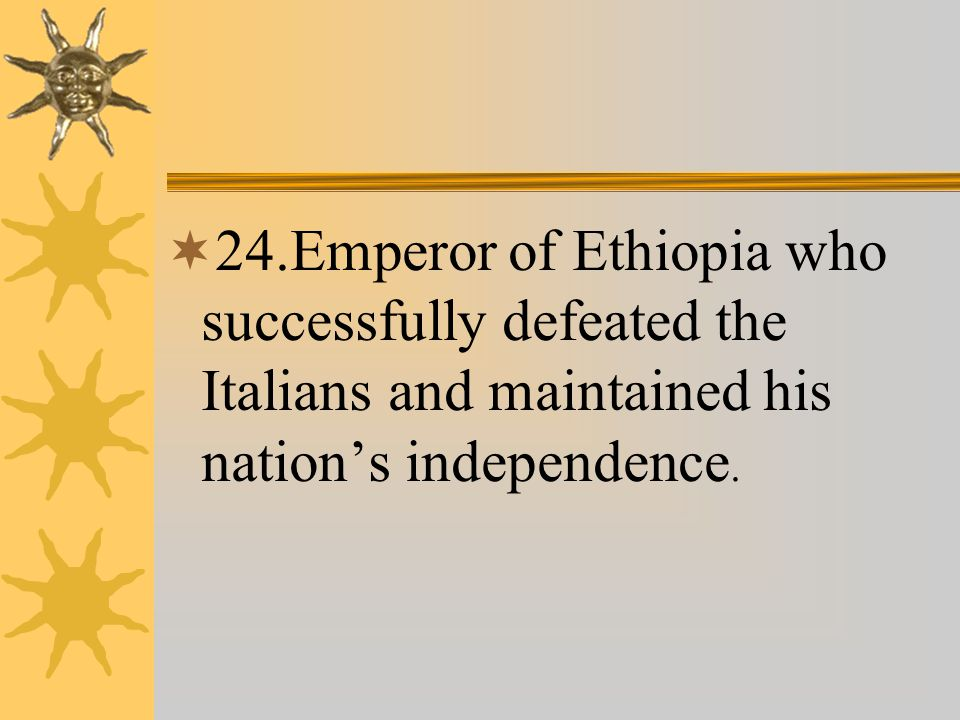  24.Emperor of Ethiopia who successfully defeated the Italians and maintained his nation's independence.