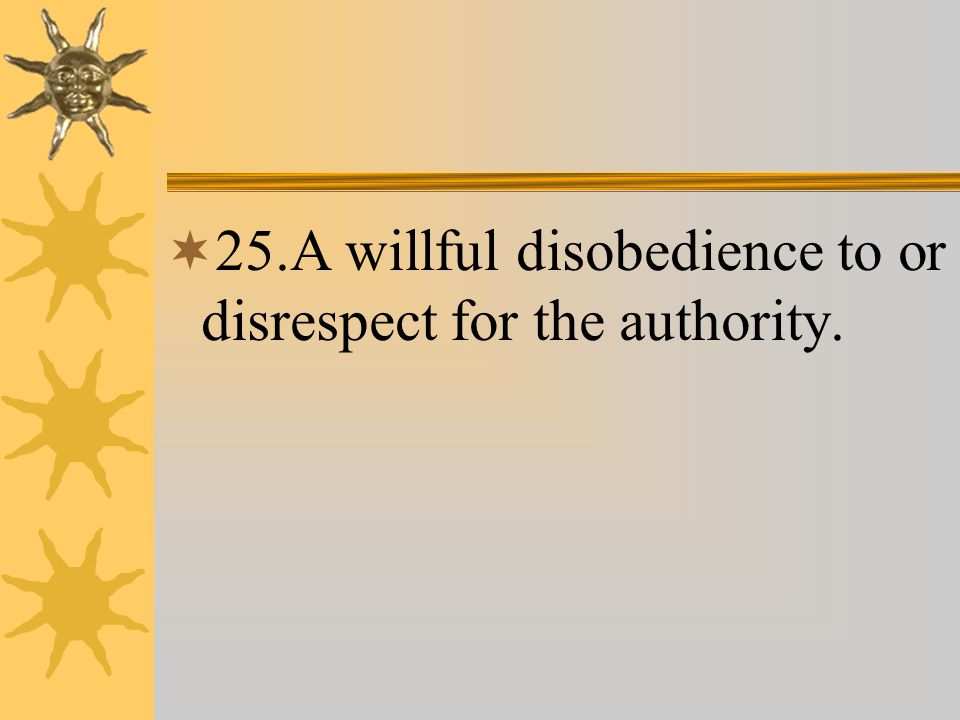  25.A willful disobedience to or disrespect for the authority.