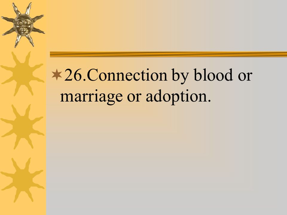  26.Connection by blood or marriage or adoption.