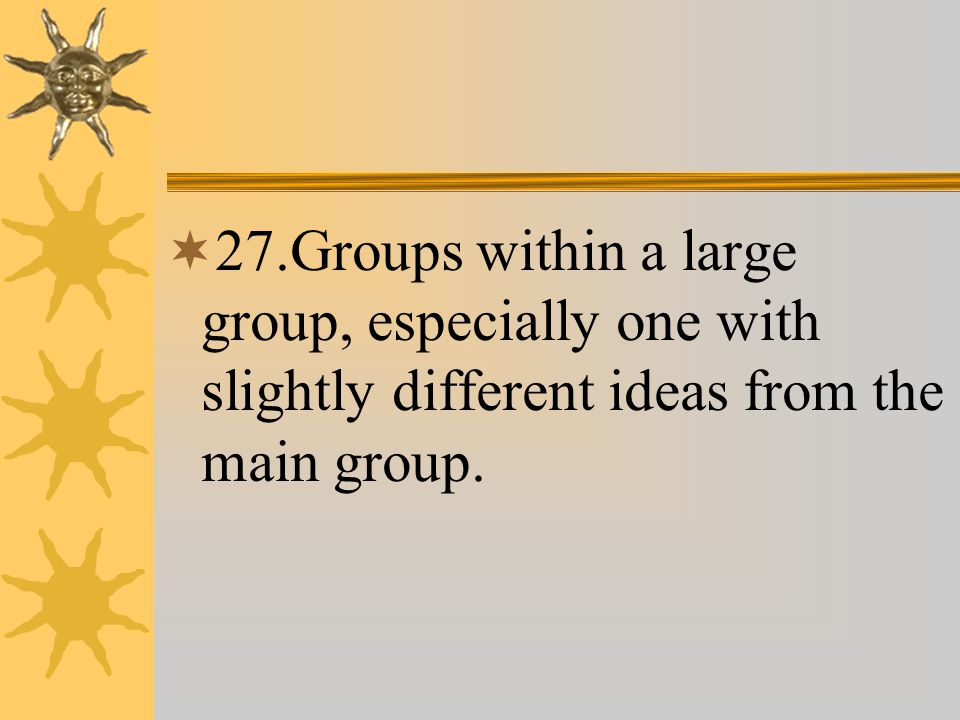  27.Groups within a large group, especially one with slightly different ideas from the main group.