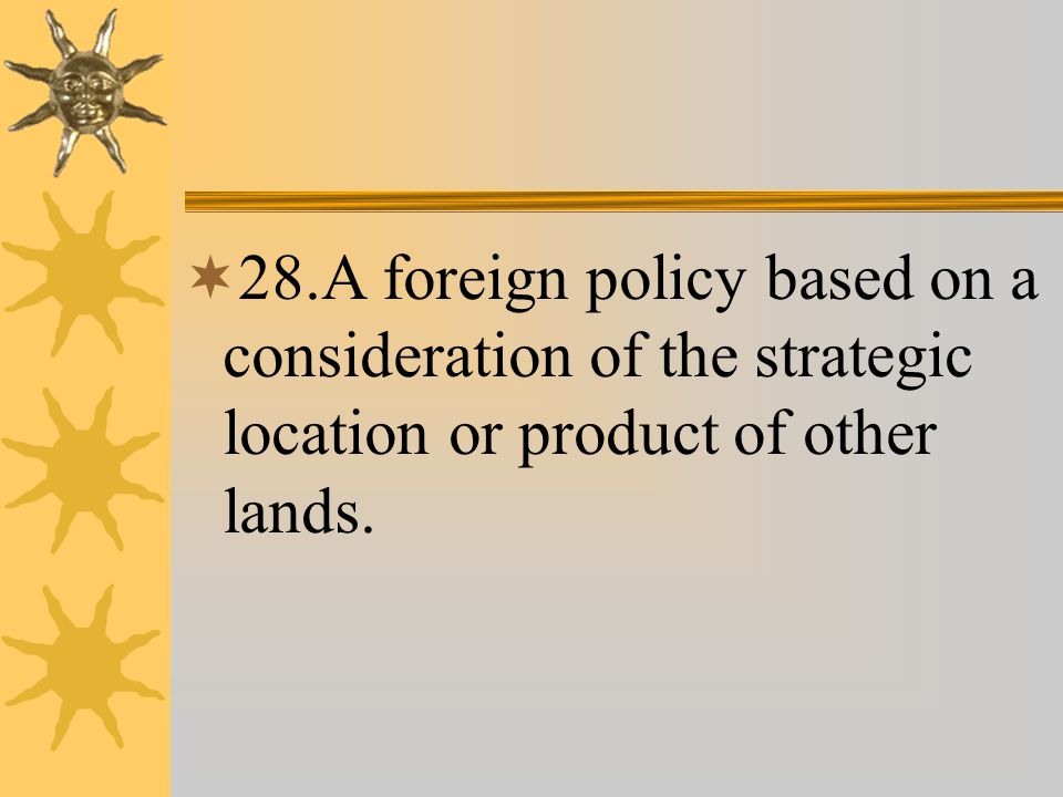  28.A foreign policy based on a consideration of the strategic location or product of other lands.