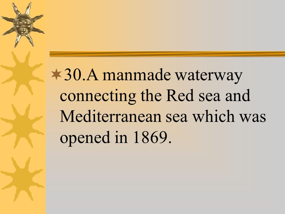  30.A manmade waterway connecting the Red sea and Mediterranean sea which was opened in 1869.