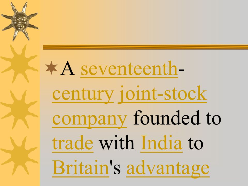  A seventeenth- century joint-stock company founded to trade with India to Britain s advantageseventeenth centuryjoint-stock company tradeIndia Britainadvantage
