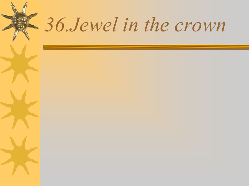 36.Jewel in the crown