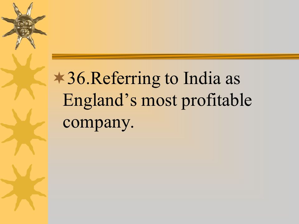  36.Referring to India as England's most profitable company.