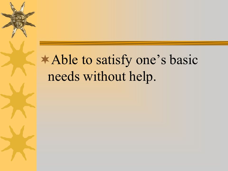  Able to satisfy one's basic needs without help.
