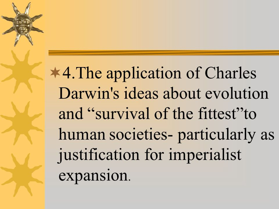  4.The application of Charles Darwin s ideas about evolution and survival of the fittest to human societies- particularly as justification for imperialist expansion.