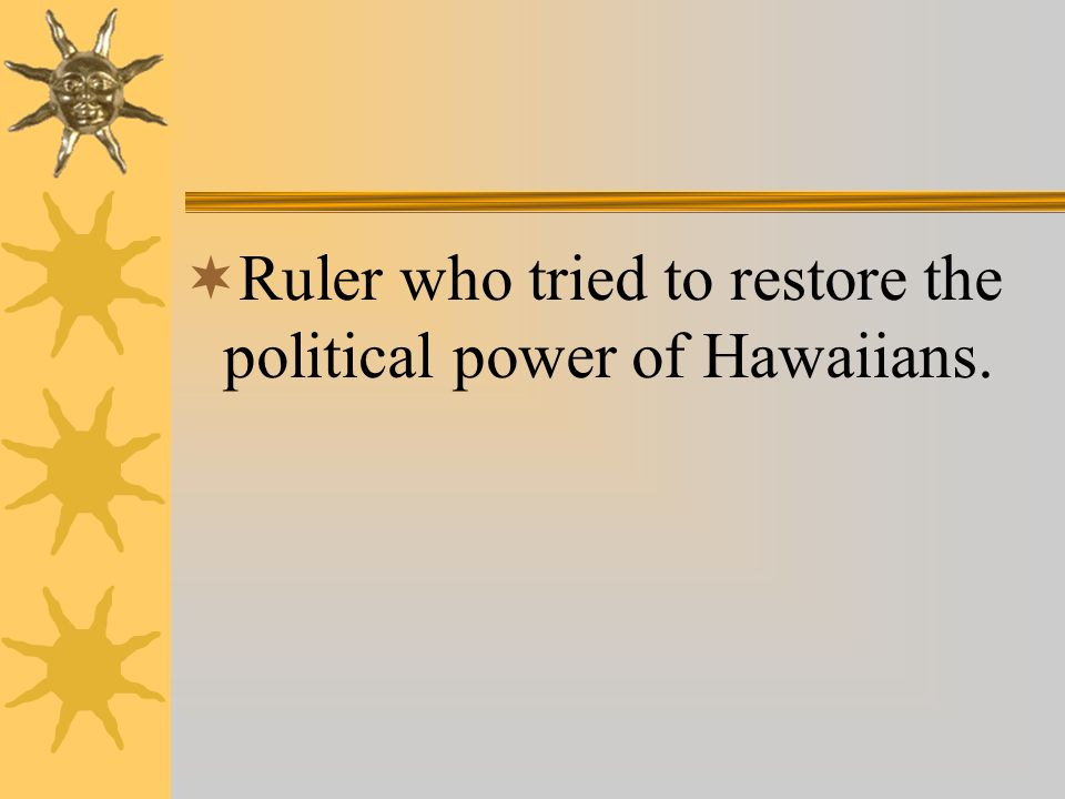  Ruler who tried to restore the political power of Hawaiians.