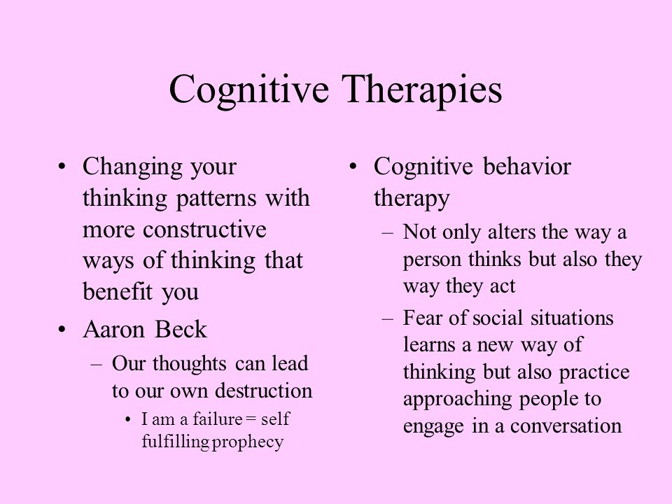 Cognitive Therapies Changing your thinking patterns with more constructive ways of thinking that benefit you Aaron Beck –Our thoughts can lead to our own destruction I am a failure = self fulfilling prophecy Cognitive behavior therapy –Not only alters the way a person thinks but also they way they act –Fear of social situations learns a new way of thinking but also practice approaching people to engage in a conversation
