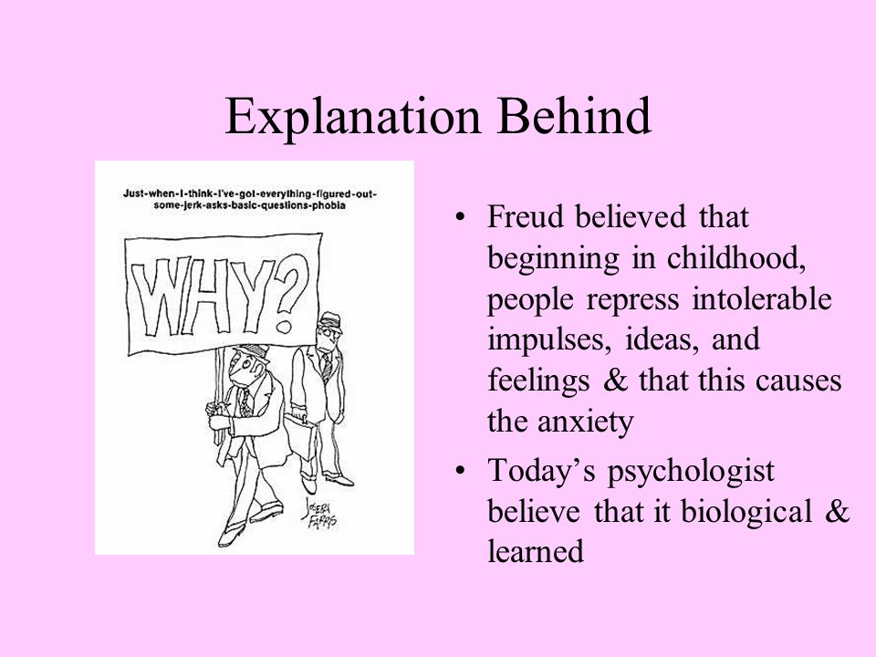 Explanation Behind Freud believed that beginning in childhood, people repress intolerable impulses, ideas, and feelings & that this causes the anxiety Today's psychologist believe that it biological & learned