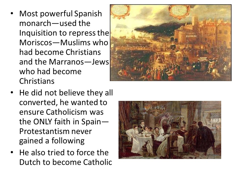 Most powerful Spanish monarch—used the Inquisition to repress the Moriscos—Muslims who had become Christians and the Marranos—Jews who had become Christians He did not believe they all converted, he wanted to ensure Catholicism was the ONLY faith in Spain— Protestantism never gained a following He also tried to force the Dutch to become Catholic