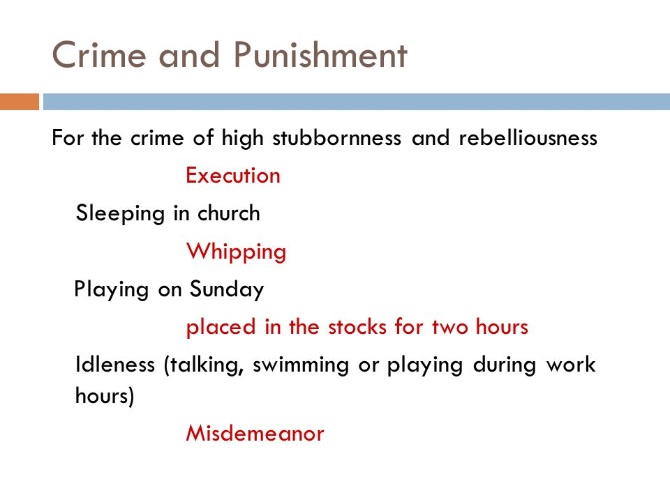 Crime and Punishment For the crime of high stubbornness and rebelliousness Execution Sleeping in church Whipping Playing on Sunday placed in the stocks for two hours Idleness (talking, swimming or playing during work hours) Misdemeanor