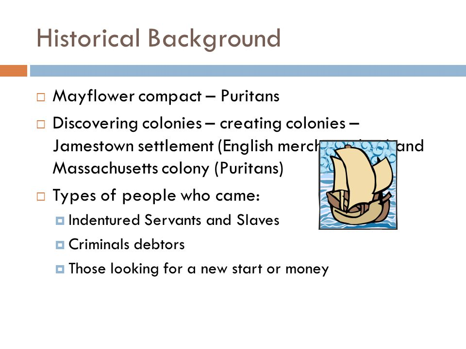 Historical Background  Mayflower compact – Puritans  Discovering colonies – creating colonies – Jamestown settlement (English merchant class) and Massachusetts colony (Puritans)  Types of people who came:  Indentured Servants and Slaves  Criminals debtors  Those looking for a new start or money