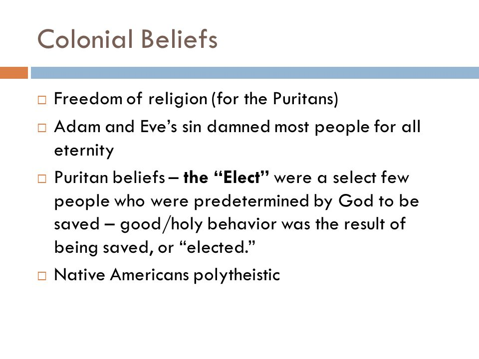 Colonial Beliefs  Freedom of religion (for the Puritans)  Adam and Eve's sin damned most people for all eternity  Puritan beliefs – the Elect were a select few people who were predetermined by God to be saved – good/holy behavior was the result of being saved, or elected.  Native Americans polytheistic