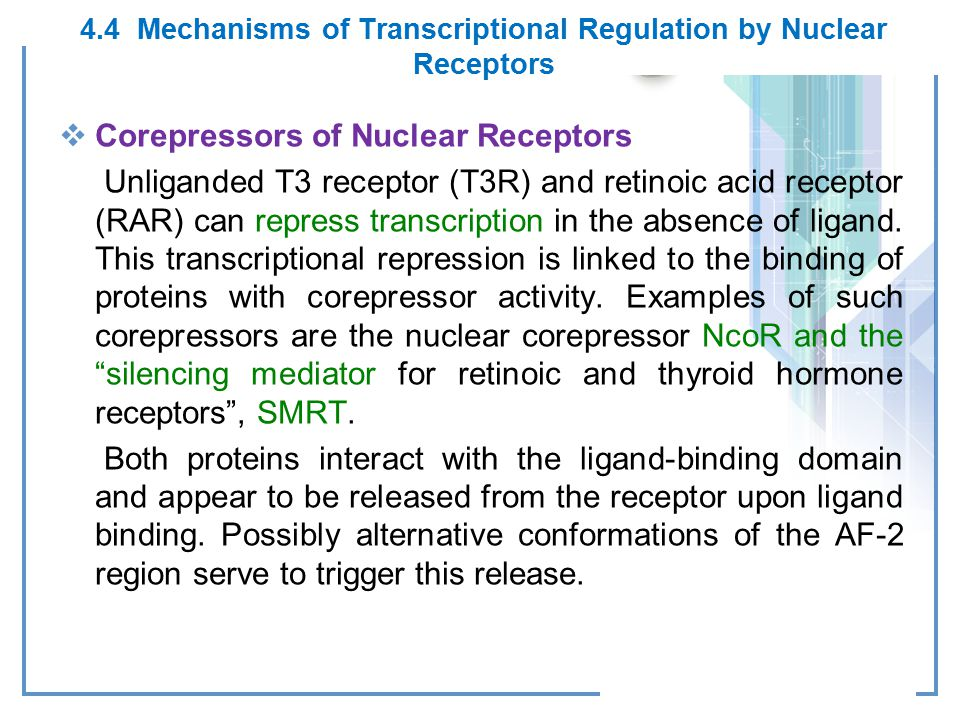 4.4 Mechanisms of Transcriptional Regulation by Nuclear Receptors  Corepressors of Nuclear Receptors Unliganded T3 receptor (T3R) and retinoic acid receptor (RAR) can repress transcription in the absence of ligand.