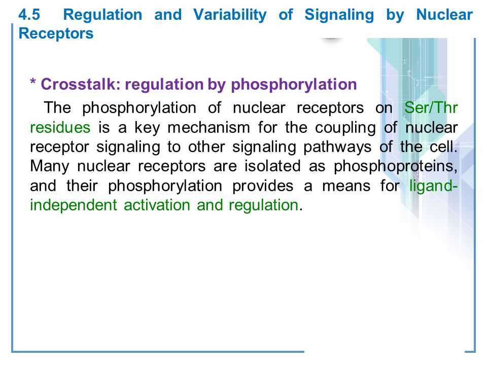 4.5 Regulation and Variability of Signaling by Nuclear Receptors * Crosstalk: regulation by phosphorylation The phosphorylation of nuclear receptors on Ser/Thr residues is a key mechanism for the coupling of nuclear receptor signaling to other signaling pathways of the cell.