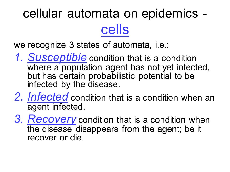 cellular automata on epidemics - cells we recognize 3 states of automata, i.e.: 1.Susceptible condition that is a condition where a population agent has not yet infected, but has certain probabilistic potential to be infected by the disease.