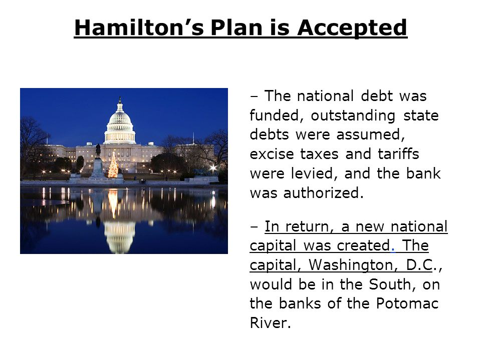 Hamilton's Plan is Accepted –The national debt was funded, outstanding state debts were assumed, excise taxes and tariffs were levied, and the bank was authorized.