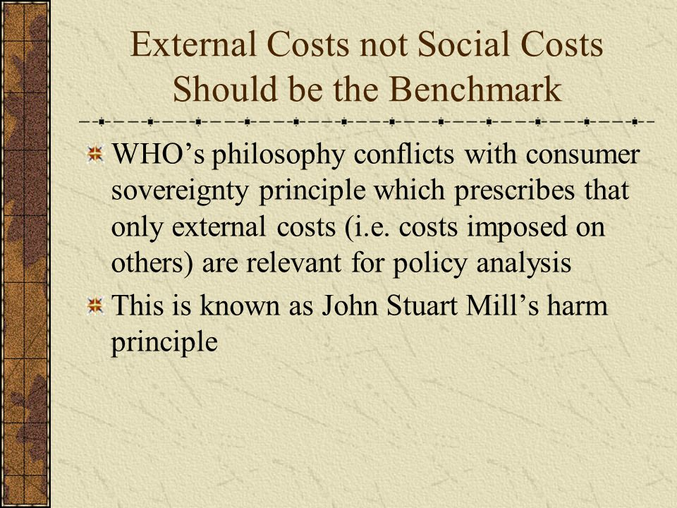 External Costs not Social Costs Should be the Benchmark WHO's philosophy conflicts with consumer sovereignty principle which prescribes that only external costs (i.e.
