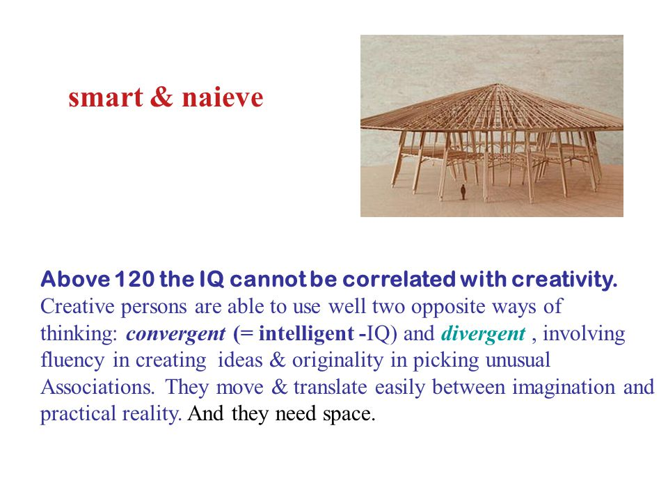 smart & naieve Above 120 the IQ cannot be correlated with creativity.