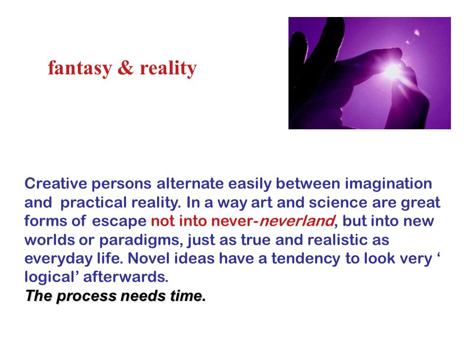 fantasy & reality Creative persons alternate easily between imagination and practical reality.