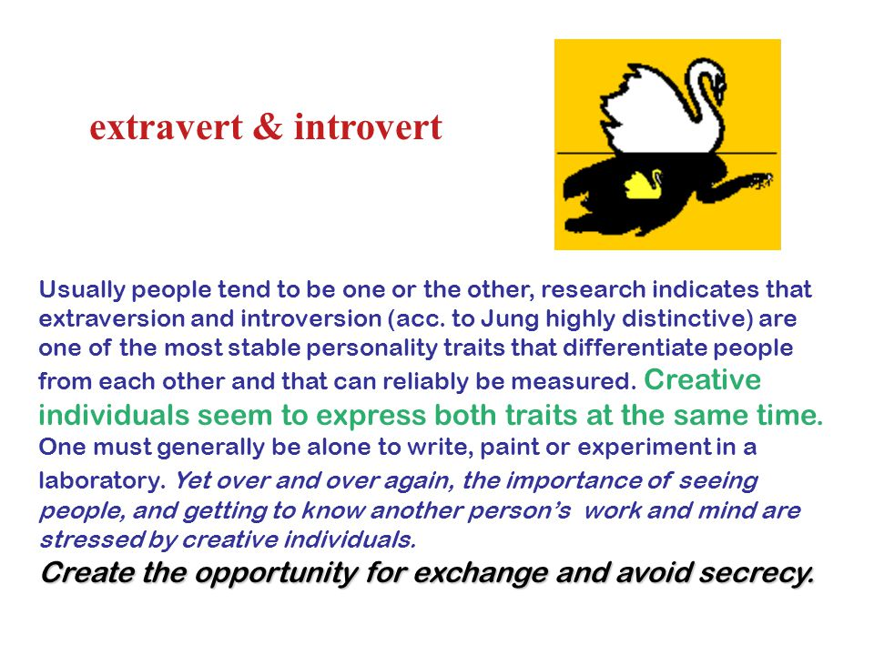 extravert & introvert Usually people tend to be one or the other, research indicates that extraversion and introversion (acc.