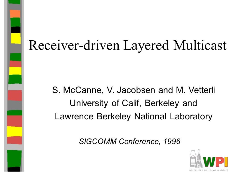 Receiver-driven Layered Multicast S. McCanne, V. Jacobsen and M. Vetterli University of Calif, Berkeley and Lawrence Berkeley National Laboratory SIGC