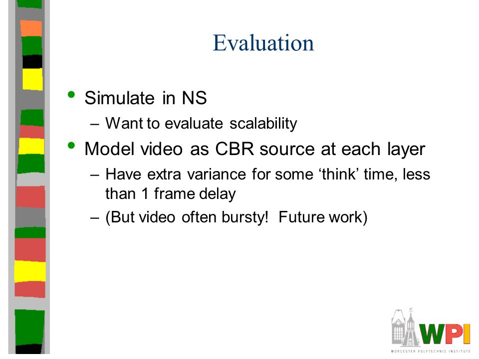 Evaluation Simulate in NS –Want to evaluate scalability Model video as CBR source at each layer –Have extra variance for some 'think' time, less than