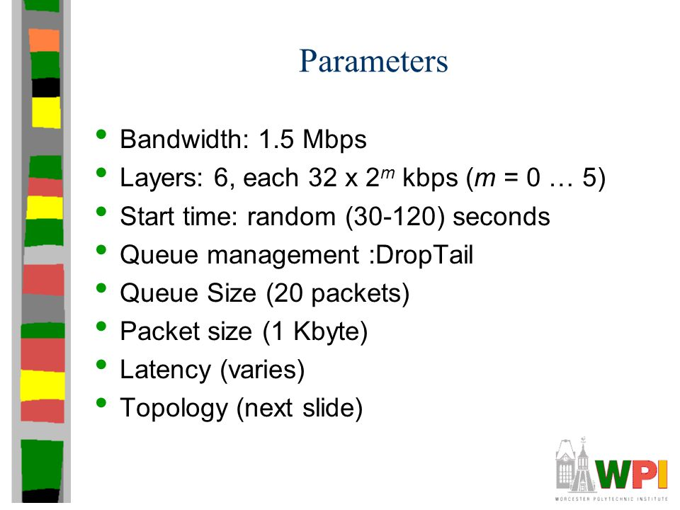 Parameters Bandwidth: 1.5 Mbps Layers: 6, each 32 x 2 m kbps (m = 0 … 5) Start time: random (30-120) seconds Queue management :DropTail Queue Size (20
