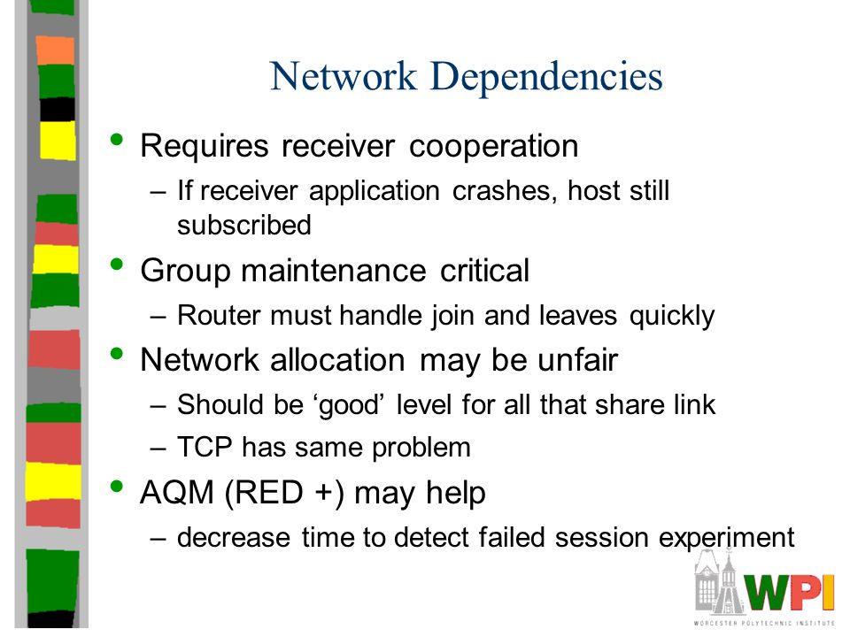 Network Dependencies Requires receiver cooperation –If receiver application crashes, host still subscribed Group maintenance critical –Router must han