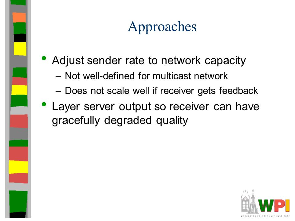 Approaches Adjust sender rate to network capacity –Not well-defined for multicast network –Does not scale well if receiver gets feedback Layer server