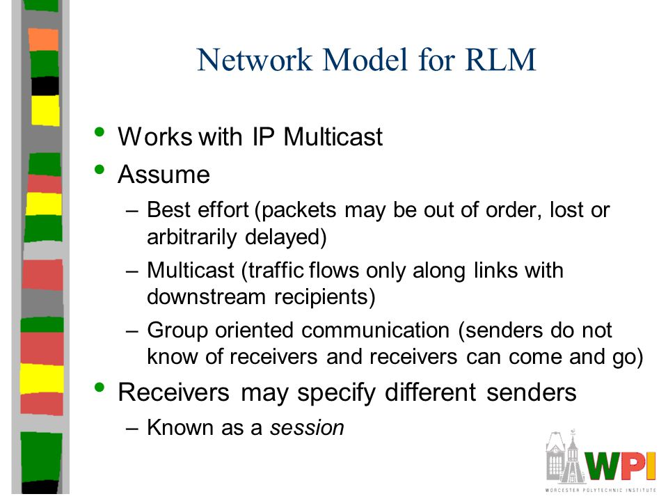 Network Model for RLM Works with IP Multicast Assume –Best effort (packets may be out of order, lost or arbitrarily delayed) –Multicast (traffic flows