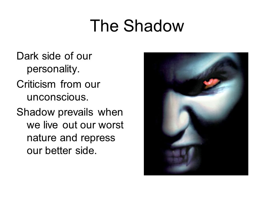 The Shadow Dark side of our personality. Criticism from our unconscious.