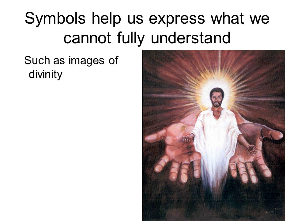 Symbols help us express what we cannot fully understand Such as images of divinity