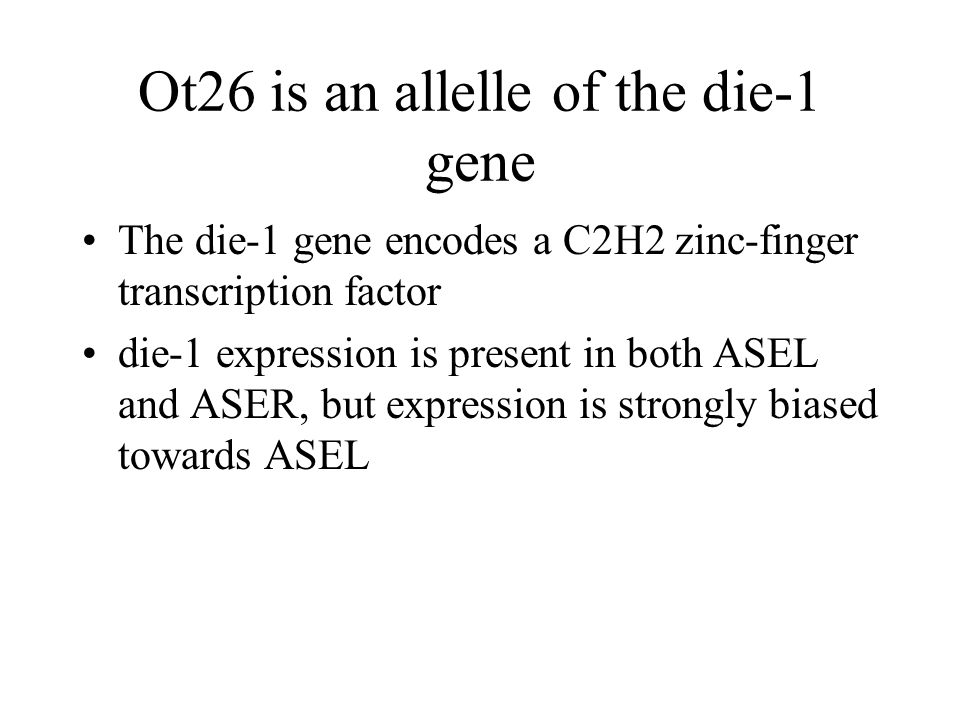 Ot26 is an allelle of the die-1 gene The die-1 gene encodes a C2H2 zinc-finger transcription factor die-1 expression is present in both ASEL and ASER, but expression is strongly biased towards ASEL