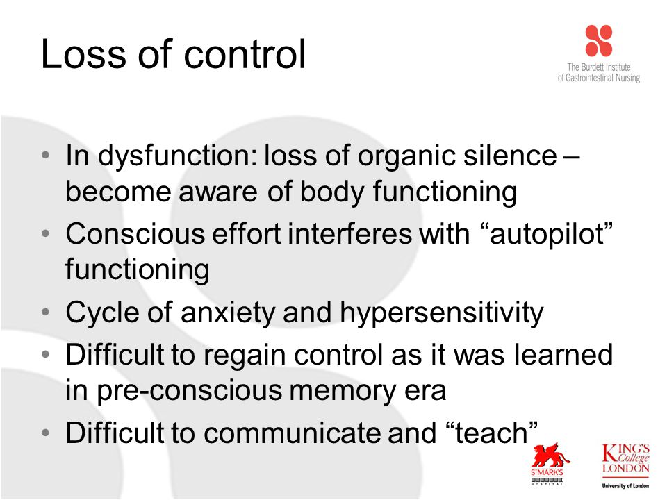 Loss of control In dysfunction: loss of organic silence – become aware of body functioning Conscious effort interferes with autopilot functioning Cycle of anxiety and hypersensitivity Difficult to regain control as it was learned in pre-conscious memory era Difficult to communicate and teach
