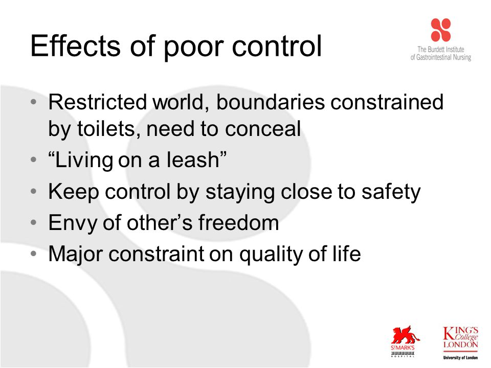 Effects of poor control Restricted world, boundaries constrained by toilets, need to conceal Living on a leash Keep control by staying close to safety Envy of other's freedom Major constraint on quality of life