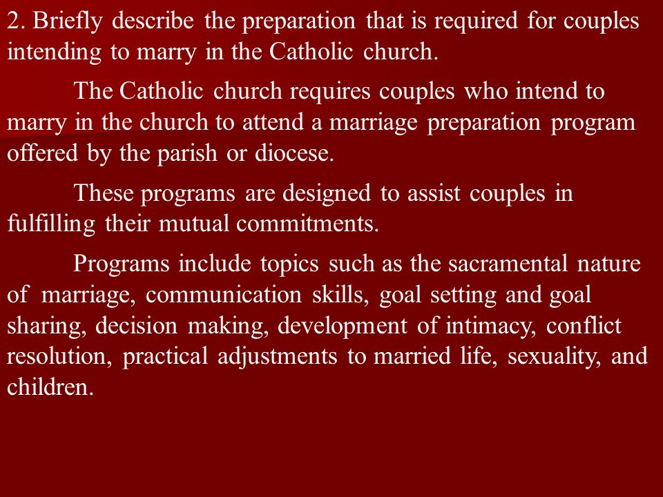 2. Briefly describe the preparation that is required for couples intending to marry in the Catholic church. The Catholic church requires couples who i