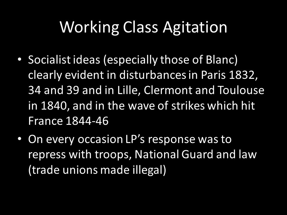 Working Class Agitation Socialist ideas (especially those of Blanc) clearly evident in disturbances in Paris 1832, 34 and 39 and in Lille, Clermont and Toulouse in 1840, and in the wave of strikes which hit France 1844-46 On every occasion LP's response was to repress with troops, National Guard and law (trade unions made illegal)