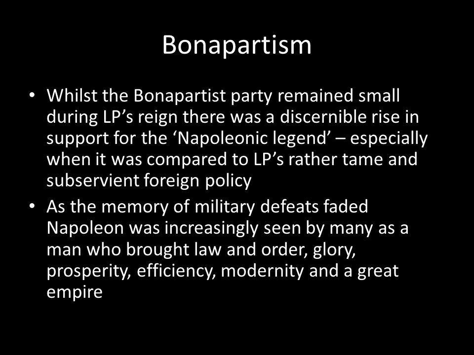 Bonapartism Whilst the Bonapartist party remained small during LP's reign there was a discernible rise in support for the 'Napoleonic legend' – especi