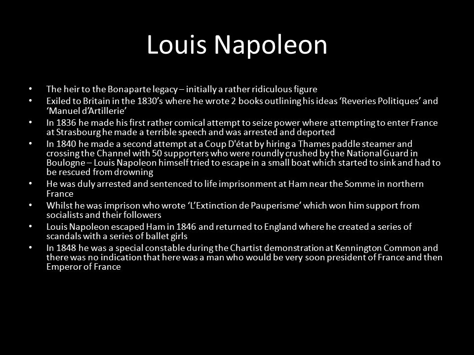 Louis Napoleon The heir to the Bonaparte legacy – initially a rather ridiculous figure Exiled to Britain in the 1830's where he wrote 2 books outlining his ideas 'Reveries Politiques' and 'Manuel d'Artillerie' In 1836 he made his first rather comical attempt to seize power where attempting to enter France at Strasbourg he made a terrible speech and was arrested and deported In 1840 he made a second attempt at a Coup D état by hiring a Thames paddle steamer and crossing the Channel with 50 supporters who were roundly crushed by the National Guard in Boulogne – Louis Napoleon himself tried to escape in a small boat which started to sink and had to be rescued from drowning He was duly arrested and sentenced to life imprisonment at Ham near the Somme in northern France Whilst he was imprison who wrote 'L'Extinction de Pauperisme' which won him support from socialists and their followers Louis Napoleon escaped Ham in 1846 and returned to England where he created a series of scandals with a series of ballet girls In 1848 he was a special constable during the Chartist demonstration at Kennington Common and there was no indication that here was a man who would be very soon president of France and then Emperor of France