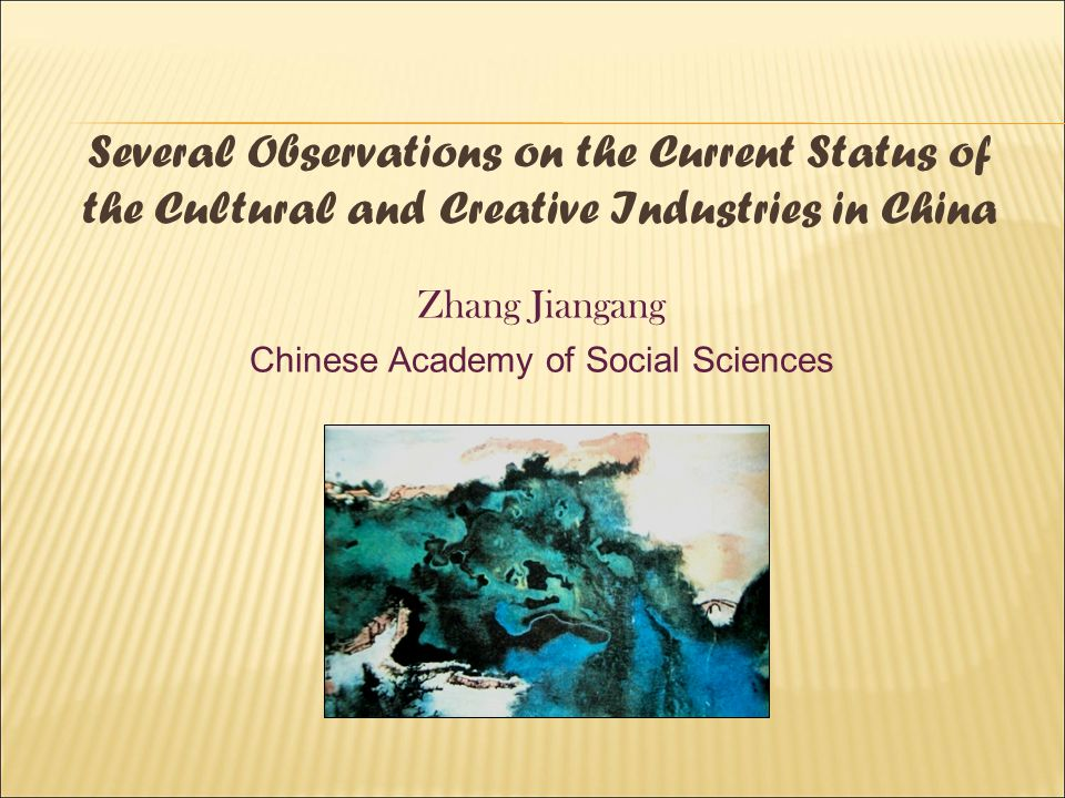 Several Observations on the Current Status of the Cultural and Creative Industries in China Zhang Jiangang Chinese Academy of Social Sciences